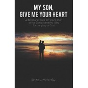My Son, Give Me Your Heart: A Devotional Book for Young Men to Live Christ-Centered Lives for the Glory of God, Paperback/Sonny L. Hernandez