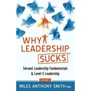 Why Leadership Sucks(tm): Fundamentals of Level 5 Leadership and Servant Leadership, Paperback/Miles Anthony Smith