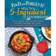 Fix-It and Forget-It Healthy 5-Ingredient Cookbook 150 Easy and Nutritious Slow Cooker Recipes