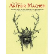 The Works of Arthur Machen: House of Souls, the Hill of Dreams, the Three Impostors and Other Tales of the Sacred and Profane
