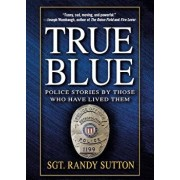 True Blue: Police Stories by Those Who Have Lived Them, Paperback/Randy Sutton