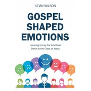 Gospel Shaped Emotions: Learning to Lay Our Emotions Down at the Cross of Jesus, Paperback/Kevin Wilson