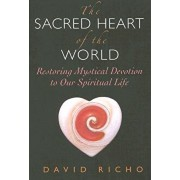 The Sacred Heart of the World: Restoring Mystical Devotion to Our Spiritual Life, Paperback/David Richo