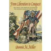 From Liberation to Conquest: The Visual and Popular Cultures of the Spanish-American War of 1898, Paperback/Bonnie Miller