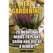 Herb Gardening: 20 Medicinal Herbs to Plant and Grow and Use as a Remedy: (Herbalism, herbal Medicine), Paperback/Simon Green