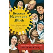 Between Heaven and Mirth: Why Joy, Humor, and Laughter Are at the Heart of the Spiritual Life, Paperback/James Martin