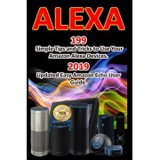 Alexa: 199 Simple Tips and Tricks to Use Your Amazon Alexa Devices. 2019 Updated Easy Amazon Echo User Guide, Paperback/Alex Amelink