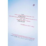 The Ghost in My Brain: How a Concussion Stole My Life and How the New Science of Brain Plasticity Helped Me Get It Back, Paperback/Clark Elliott