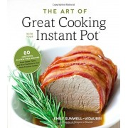 The Art of Great Cooking with Your Instant Pot: 80 Inspiring, Gluten-Free Recipes Made Easier, Faster and More Nutritious in Your Multi-Function Cooke, Paperback