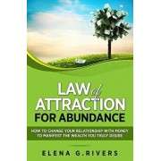 Law of Attraction for Abundance: How to Change Your Relationship with Money to Manifest the Wealth You Truly Desire, Paperback/Elena G. Rivers