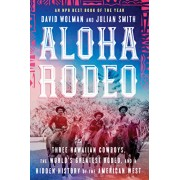 Aloha Rodeo: Three Hawaiian Cowboys, the World's Greatest Rodeo, and a Hidden History of the American West, Paperback/David Wolman