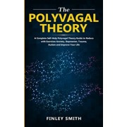 The Polyvagal Theory: A Complete Self-help Polyvagal Theory Guide to Reduce with Exercises Anxiety, depression, trauma, Autism, and improve, Paperback/Finley Smith
