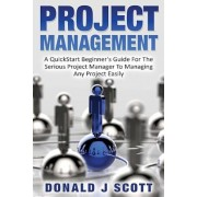 Project Management: A Quick Start Beginner's Guide for the Serious Project Manager to Managing Any Project Easily, Paperback