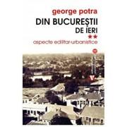 Din Bucurestii de ieri.Aspecte edilitar- urbanistice. Vol II/George Potra