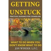 Getting Unstuck: Practical Guidance for Counselors: What to Do When You Don't Know What to Do, Paperback/Jon Winder