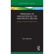 Freedoms of Navigation in the Asia-Pacific Region: Strategic, Political and Legal Factors, Hardcover/Sam Bateman