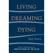 Living, Dreaming, Dying: Wisdom for Everyday Life from the Tibetan Book of the Dead, Paperback