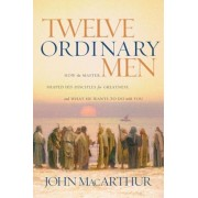 Twelve Ordinary Men: How the Master Shaped His Disciples for Greatness, and What He Wants to Do with You, Paperback