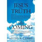 Jesus the Truth of His Coming, Paperback/Pastor Arthur Lands
