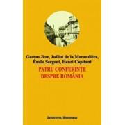 Patru conferinte despre Romania/Gaston Jeze, Julliot de la Morandiere, Emile Sergent, Henri Capitant