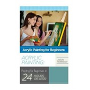 Acrylic Painting for Beginners: The Ultimate Crash Course Guide to Mastering Acrylic Painting in 24 Hours or Less!, Paperback/Jason Ferrison