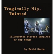 Tragically Hip, Twisted: Illustrated Stories Inspired by Hip Songs, Hardcover/David Sachs