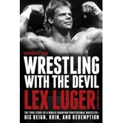 Wrestling with the Devil: The True Story of a World Champion Professional Wrestler - His Reign, Ruin, and Redemption, Hardcover/Lex Luger
