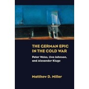 The German Epic in the Cold War: Peter Weiss, Uwe Johnson, and Alexander Kluge