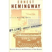 By-Line Ernest Hemingway: Selected Articles and Dispatches of Four Decades, Paperback/Ernest Hemingway