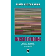 Incertitudine. Gandire strategica si relatii internationale in secolul XXI/George Cristian Maior