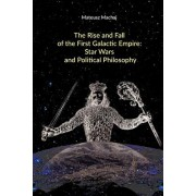 The Rise and Fall of the First Galactic Empire: Star Wars and Political Philosophy, Paperback/Matthew McCaffrey