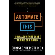 Automate This: How Algorithms Took Over Our Markets, Our Jobs, and the World, Paperback