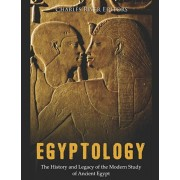 Egyptology: The History and Legacy of the Modern Study of Ancient Egypt, Paperback/Charles River Editors