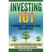 Investing 101: A Beginner's Financial Guide for a Rich Life. The Basics on How to Make Money and Build a Wealthy Retirement., Paperback/Erick Walk