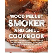 Wood Pellet Smoker and Grill Cookbook: Complete Smoker Cookbook for Real Barbecue, the Ultimate How-To Guide for Smoking Meat, the Art of Smoking Meat, Paperback/Roger Murphy