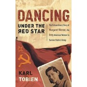 Dancing Under the Red Star: The Extraordinary Story of Margaret Werner, the Only American Woman to Survive Stalin's Gulag, Paperback/Karl Tobien
