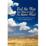 Feel the Way You Want to Feel ... No Matter What!, Paperback/R. Pucci Aldo R. Pucci