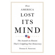 How America Lost Its Mind: The Assault on Reason That's Crippling Our Democracy, Hardcover/Thomas E. Patterson