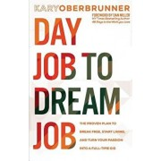 Day Job to Dream Job: The Proven Plan to Break Free, Start Living, and Turn Your Passion into a Full-Time Gig, Paperback/Kary Oberbrunner