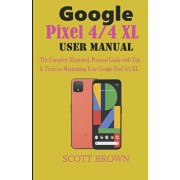 Google Pixel 4/4 XL User Manual: The Complete Illustrated, Practical Guide with Tips & Tricks to Maximizing your Google Pixel 4 and 4 XL, Paperback/Scott Brown