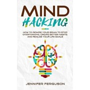 Mind Hacking: How To Rewire Your Brain To Stop Overthinking, Create Better Habits And Realize Your Life Goals, Paperback/Jennifer Ferguson