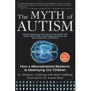 The Myth of Autism: How a Misunderstood Epidemic Is Destroying Our Children, Expanded and Revised Edition, Paperback/Michael J. Goldberg