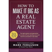 How to Make It Big as a Real Estate Agent: The Right Systems and Approaches to Cut Years Off Your Learning Curve and Become Successful in Real Estate., Paperback