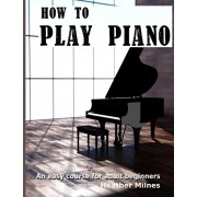 How to Play Piano: An easy course for adult beginners, Paperback/Heather Milnes