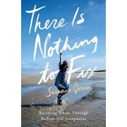 There Is Nothing to Fix: Becoming Whole Through Radical Self-Acceptance, Paperback/Suzanne Jones