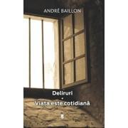 Deliruri. Viata este cotidiana/Andre Baillon