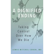 A Dignified Ending: Taking Control Over How We Die/Lewis M. Cohen M. D.