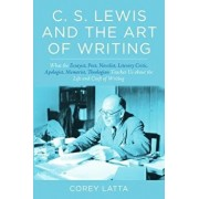 C. S. Lewis and the Art of Writing: What the Essayist, Poet, Novelist, Literary Critic, Apologist, Memoirist, Theologian Teaches Us about the Life and, Paperback/Corey Latta