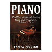 Piano: The Ultimate Guide to Mastering Piano for Beginners in 30 Minutes or Less!, Paperback/Tanya Mosier