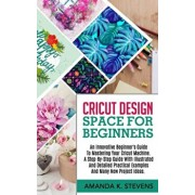 Cricut Design Space for Beginners: An Innovative Beginner's Guide To Mastering Your Cricut Machine. A Step-By-Step Guide With Illustrated And Detailed, Paperback/Amanda K. Stevens